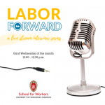 Square image with a silver tabletop microphone with the School for Workers logo. Image also has the words Labor Forward a live stream interview series third Wednesday of the month 12:00 - 12:30 p.m.