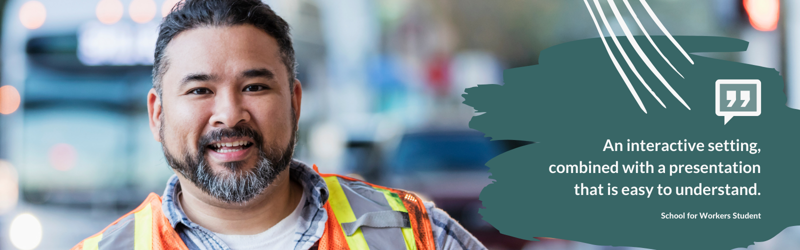 Close up image of bearded man wearing a safety vest looking at the camera smiling. Image also includes a School for Workers student quote saying, An interactive setting, combined with a presentation that is easy to understand.